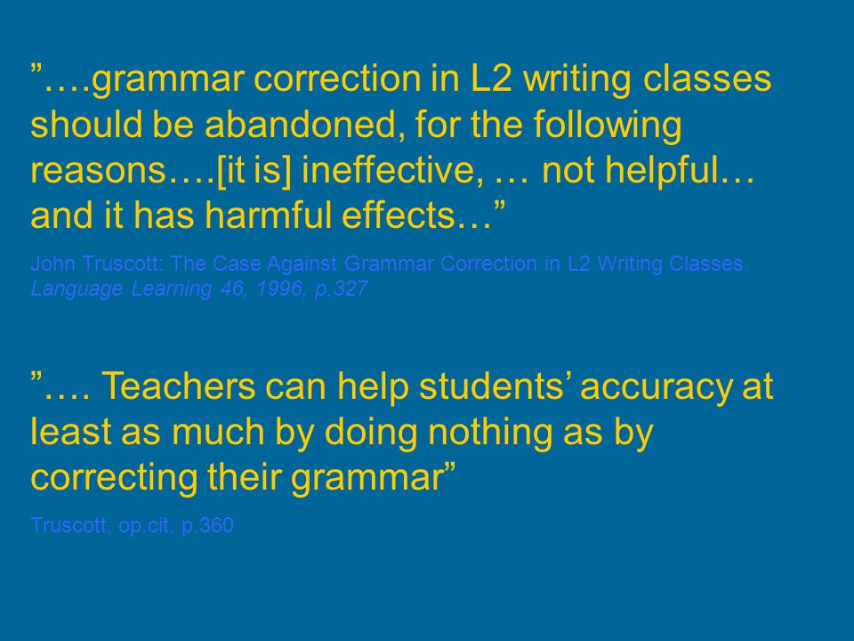 ….grammar correction in L2 writing classes should be abandoned, for the following reasons….[it is] ineffective, … not helpful… and it has harmful effects…